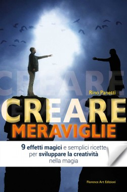 Rino Panetti - Creare meraviglie. 9 effetti di mentalismo e ricette per sviluppare la creatività in magia